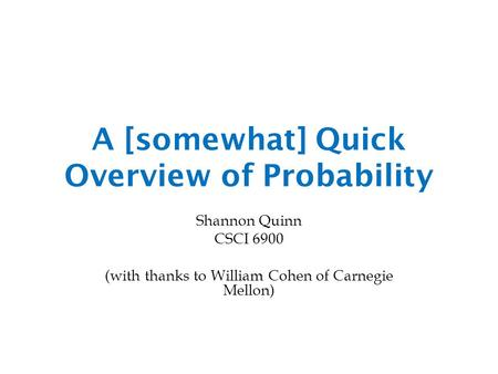 A [somewhat] Quick Overview of Probability Shannon Quinn CSCI 6900 (with thanks to William Cohen of Carnegie Mellon)