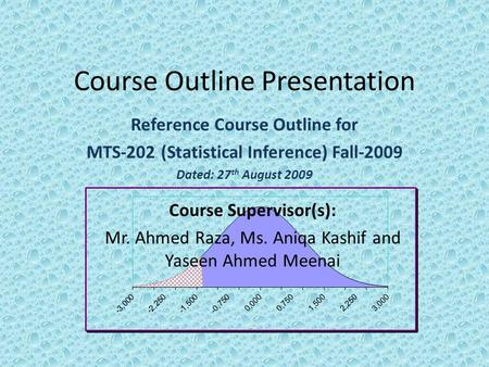 Course Outline Presentation Reference Course Outline for MTS-202 (Statistical Inference) Fall-2009 Dated: 27 th August 2009 Course Supervisor(s): Mr. Ahmed.
