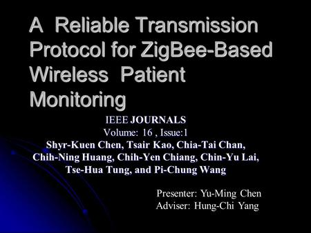 A Reliable Transmission Protocol for ZigBee-Based Wireless Patient Monitoring IEEE JOURNALS Volume: 16, Issue:1 Shyr-Kuen Chen, Tsair Kao, Chia-Tai Chan,