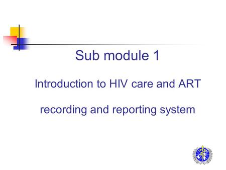 Sub module 1 Introduction to HIV care and ART recording and reporting system.