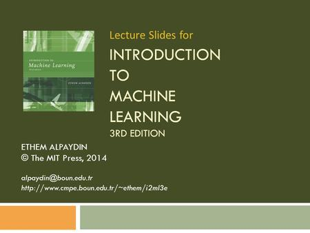 INTRODUCTION TO MACHINE LEARNING 3RD EDITION ETHEM ALPAYDIN © The MIT Press, 2014  Lecture.