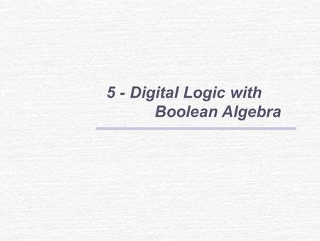 5 - Digital Logic with Boolean Algebra