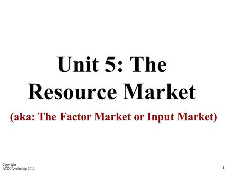 Unit 5: The Resource Market (aka: The Factor Market or Input Market) 1 Copyright ACDC Leadership 2015.