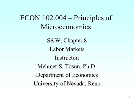 1 ECON 102.004 – Principles of Microeconomics S&W, Chapter 8 Labor Markets Instructor: Mehmet S. Tosun, Ph.D. Department of Economics University of Nevada,