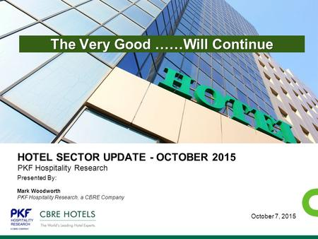 ECONOMETRIC ADVISORS HOTEL SECTOR UPDATE - OCTOBER 2015 Presented By: Mark Woodworth PKF Hospitality Research, a CBRE Company PKF Hospitality Research.