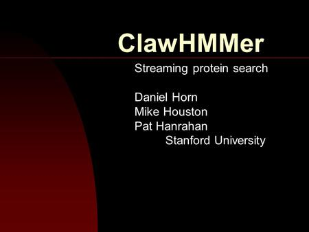 ClawHMMer Streaming protein search Daniel Horn Mike Houston Pat Hanrahan Stanford University.