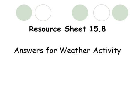Resource Sheet 15.8 Answers for Weather Activity.