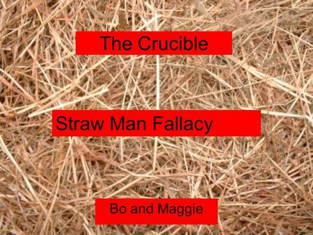 The Crucible Bo and Maggie Straw Man Fallacy. A straw man fallacy misrepresents a position to make it weaker than It actually is and claims that the real.