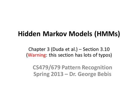 Hidden Markov Models (HMMs) Chapter 3 (Duda et al.) – Section 3.10 (Warning: this section has lots of typos) CS479/679 Pattern Recognition Spring 2013.