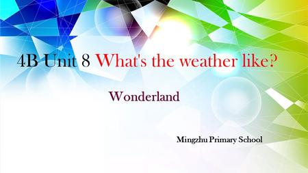 4B Unit 8 What's the weather like? Wonderland Mingzhu Primary School.