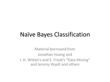 "Naïve Bayes Classification Material borrowed from Jonathan Huang and I. H. Witten's and E. Frank's ""Data Mining"" and Jeremy Wyatt and others."