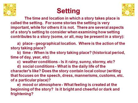 Setting The time and location in which a story takes place is called the setting. For some stories the setting is very important, while for others it is.