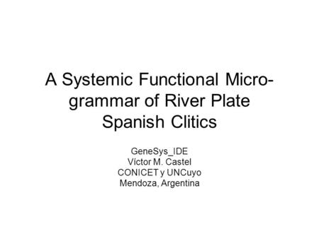 A Systemic Functional Micro- grammar of River Plate Spanish Clitics GeneSys_IDE Víctor M. Castel CONICET y UNCuyo Mendoza, Argentina.