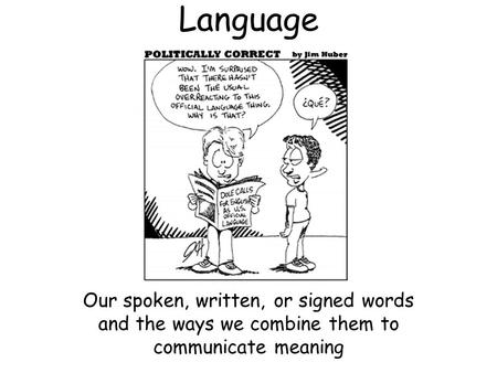 Language Our spoken, written, or signed words and the ways we combine them to communicate meaning.