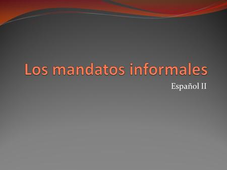 Español II. Commands … in English The command form, or the imperative, is used to give someone commands There are two types of commands: affirmative commands,