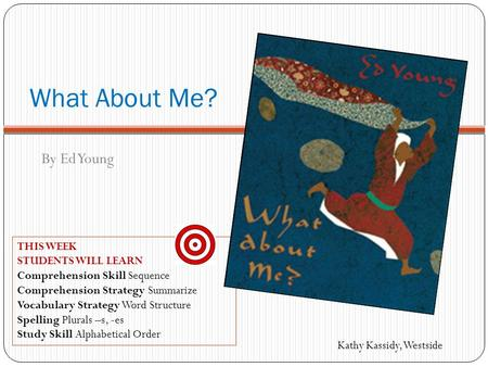 What About Me? By Ed Young THIS WEEK STUDENTS WILL LEARN Comprehension Skill Sequence Comprehension Strategy Summarize Vocabulary Strategy Word Structure.