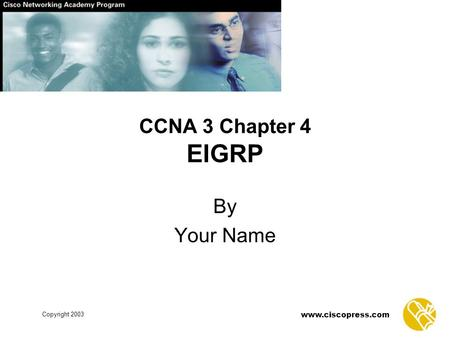 Www.ciscopress.com Copyright 2003 CCNA 3 Chapter 4 EIGRP By Your Name.