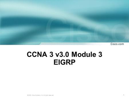 1 © 2003, Cisco Systems, Inc. All rights reserved. CCNA 3 v3.0 Module 3 EIGRP.