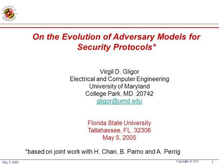 Copyright © 2005 May 5, 2005 1 On the Evolution of Adversary Models for Security Protocols* Virgil D. Gligor Electrical and Computer Engineering University.