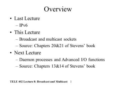 TELE 402 Lecture 8: Broadcast and Multicast 1 Overview Last Lecture –IPv6 This Lecture –Broadcast and multicast sockets –Source: Chapters 20&21 of Stevens'