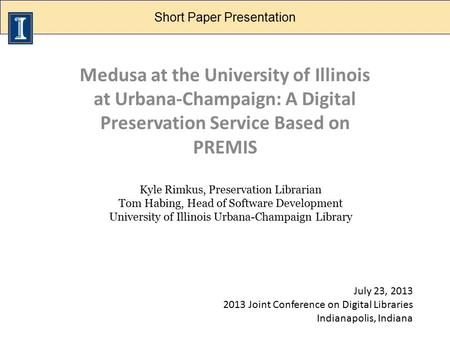 Digital Preservation Panel Medusa at the University of Illinois at Urbana-Champaign: A Digital Preservation Service Based on PREMIS Kyle Rimkus, Preservation.