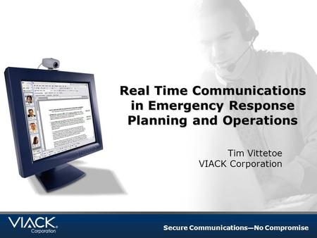 Secure Communications—No Compromise Real Time Communications in Emergency Response Planning and Operations Tim Vittetoe VIACK Corporation.
