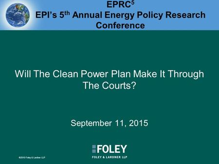 ©2010 Foley & Lardner LLP EPRC 5 EPI's 5 th Annual Energy Policy Research Conference Will The Clean Power Plan Make It Through The Courts? September 11,