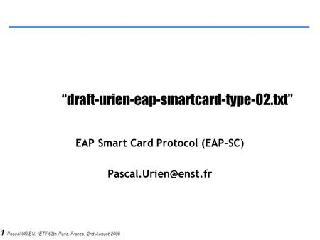 "1 Pascal URIEN, IETF 63th Paris, France, 2nd August 2005 ""draft-urien-eap-smartcard-type-02.txt"" EAP Smart Card Protocol (EAP-SC)"