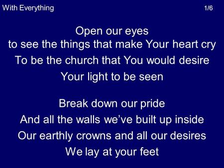 Open our eyes to see the things that make Your heart cry To be the church that You would desire Your light to be seen Break down our pride And all the.