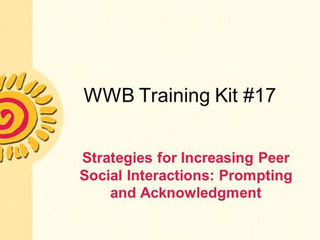 WWB Training Kit #17 Strategies for Increasing Peer Social Interactions: Prompting and Acknowledgment.