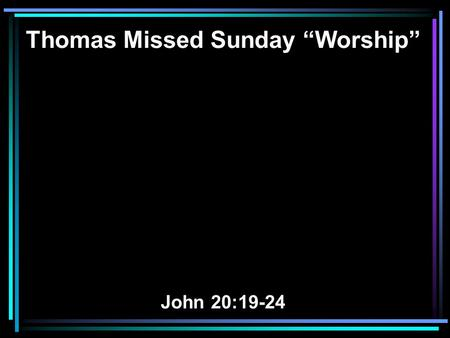 "Thomas Missed Sunday ""Worship"" John 20:19-24. 19 On the evening of that day, the first day of the week, the doors being locked where the disciples were."