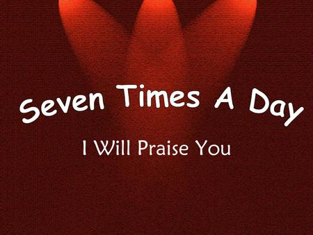 I Will Praise You. Seven times a day I will praise You I will praise You seven times a day.