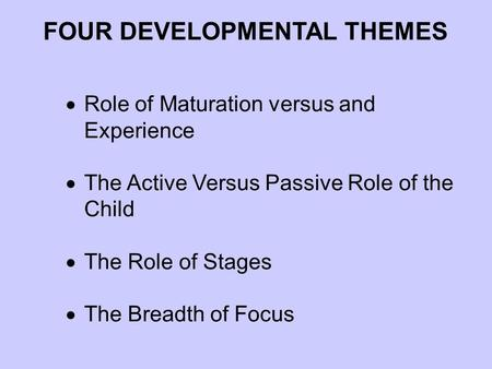  Role of Maturation versus and Experience  The Active Versus Passive Role of the Child  The Role of Stages  The Breadth of Focus FOUR DEVELOPMENTAL.