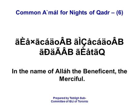 Prepared by Tablígh Sub- Committee of ISIJ of Toronto Common A`mál for Nights of Qadr – (6) ãÈå×ãcáäoÂB ãÌÇåcáäoÂB ãÐäÃÂB ãÈåtãQ In the name of Alláh the.