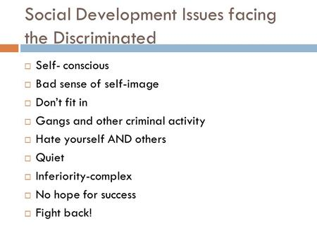 Social Development Issues facing the Discriminated  Self- conscious  Bad sense of self-image  Don't fit in  Gangs and other criminal activity  Hate.