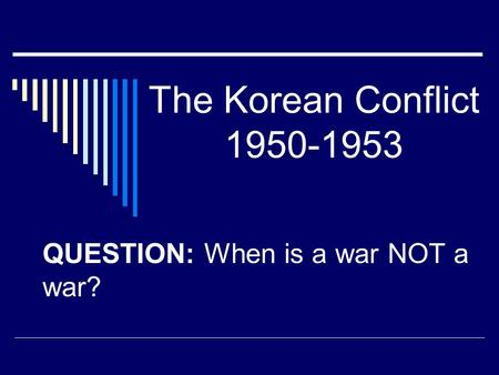 The Korean Conflict 1950-1953 QUESTION: When is a war NOT a war?