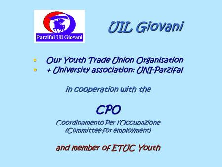 UIL Giovani UIL Giovani  Our Youth Trade Union Organisation  + University association: UNI-Parzifal in cooperation with the CPO Coordinamento Per l'Occupazione.