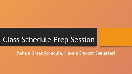 Class Schedule Prep Session Make a Great Schedule, Have a Smooth Semester!