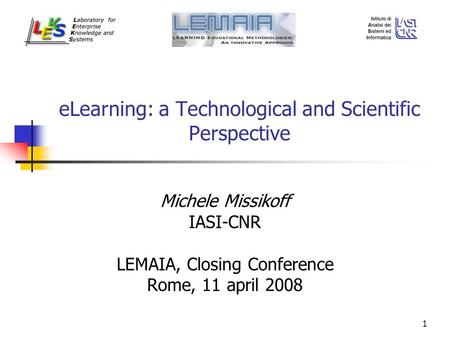 1 eLearning: a Technological and Scientific Perspective Michele Missikoff IASI-CNR LEMAIA, Closing Conference Rome, 11 april 2008.