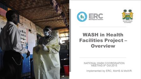 WASH in Health Facilities Project – Overview NATIONAL WASH COORDINATION MEETING 9 th Oct 2015 Implemented by ERC, MoHS & MoWR.