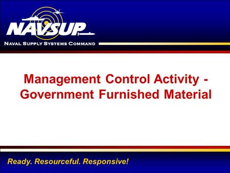 TYPE NAVSUP ACTIVITY NAME HERE 1 Management Control Activity - Government Furnished Material Ready. Resourceful. Responsive!