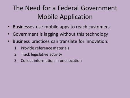 The Need for a Federal Government Mobile Application Businesses use mobile apps to reach customers Government is lagging without this technology Business.
