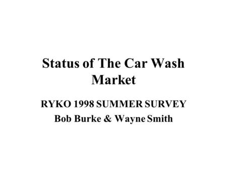 Status of The Car Wash Market RYKO 1998 SUMMER SURVEY Bob Burke & Wayne Smith.