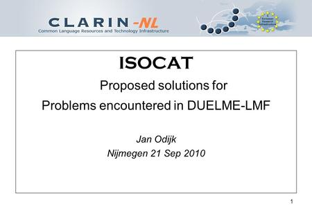 1 ISOCAT Proposed solutions for Problems encountered in DUELME-LMF Jan Odijk Nijmegen 21 Sep 2010.