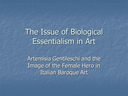 The Issue of Biological Essentialism in Art Artemisia Gentileschi and the Image of the Female Hero in Italian Baroque Art.