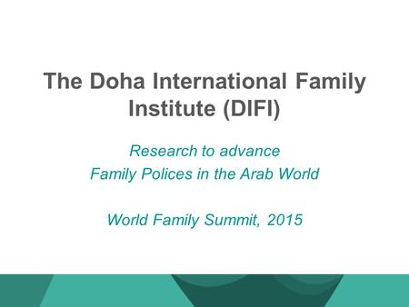 The Doha International Family Institute (DIFI) Research to advance Family Polices in the Arab World World Family Summit, 2015.