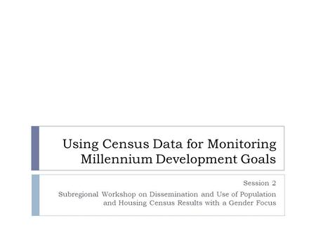 Using Census Data for Monitoring Millennium Development Goals Session 2 Subregional Workshop on Dissemination and Use of Population and Housing Census.