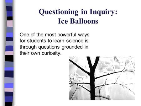 Questioning in Inquiry: Ice Balloons One of the most powerful ways for students to learn science is through questions grounded in their own curiosity.
