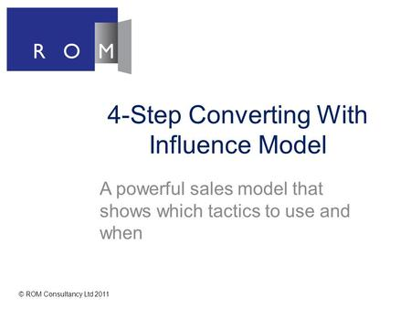 4-Step Converting With Influence Model A powerful sales model that shows which tactics to use and when © ROM Consultancy Ltd 2011.