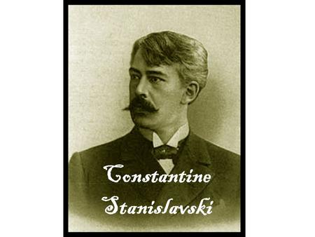 Constantine Stanislavski. Born in Moscow, Russia in 1863. An actor and moved on to become a director and teacher. He developed a new approach to acting.
